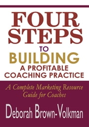 Four Steps To Building A Profitable Coaching Practice - A Complete Marketing Resource Guide for Coaches ebook by Deborah Brown-Volkman