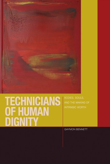 Technicians of Human Dignity - Bodies, Souls, and the Making of Intrinsic Worth ebook by Gaymon Bennett