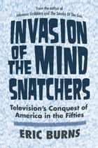Invasion of the Mind Snatchers - Television's Conquest of America in the Fifties ebook by Eric Burns