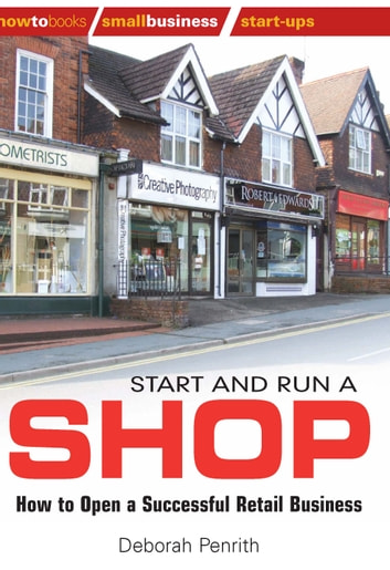 Start and Run a Shop - How to Open a Successful Retail Business ebook by Deborah Penrith