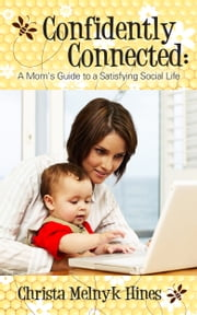 Confidently Connected: A Mom's Guide to a Satisfying Social Life ebook by Christa Melnyk Hines