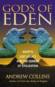 Gods of Eden: Egypt's Lost Legacy and the Genesis of Civilization - Egypt's Lost Legacy and the Genesis of Civilization ebook by Andrew Collins