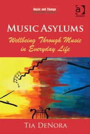 Music Asylums: Wellbeing Through Music in Everyday Life ebook by Professor Tia DeNora,Dr Gary Ansdell