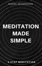 Meditation Made Simple: 3 Step Meditation ebook by Michael Hetherington