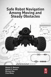 Safe Robot Navigation Among Moving and Steady Obstacles ebook by Andrey V. Savkin,Alexey S. Matveev,Michael Hoy,Chao Wang