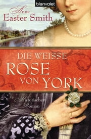Die weiße Rose von York - Historischer Roman ebook by Anne Easter Smith