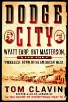 Dodge City - Wyatt Earp, Bat Masterson, and the Wickedest Town in the American West ebook by Tom Clavin
