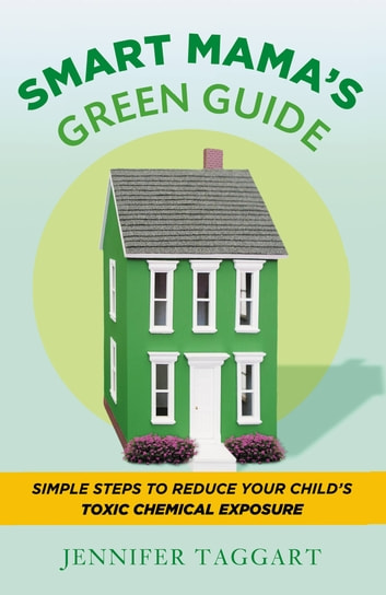 Smart Mama's Green Guide - Simple Steps to Reduce Your Child's Toxic Chemical Exposure ebook by Jennifer Taggart