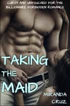 Taking the Maid (Curvy and Untouched for the Billionaire Forbidden Romance) ebook by Miranda Cruz
