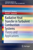 Radiative Heat Transfer in Turbulent Combustion Systems - Theory and Applications ebook by Michael F. Modest, Daniel C. Haworth