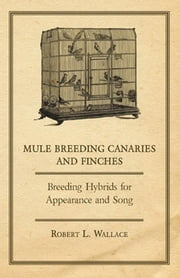 Mule Breeding Canaries and Finches - Breeding Hybrids for Appearance and Song ebook by Robert L. Wallace