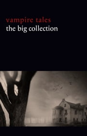 Vampire Tales: The Big Collection (80+ stories in one volume: The Viy, The Fate of Madame Cabanel, The Parasite, Good Lady Ducayne, Count Magnus, For the Blood Is the Life, Dracula's Guest, The Broken Fang, Blood Lust, Four Wooden Stakes...) ebook by Leonid Andreyev, Nikolai Gogol, M. R. James,...