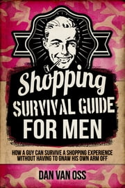 Shopping Survival Guide for Men - How a Man Can Survive a Shopping Experience Without Having to Gnaw His Own Arm Off ebook by Dan Van Oss