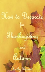 How to Decorate for Thanksgiving and Autumn ebook by Kathy Barnett