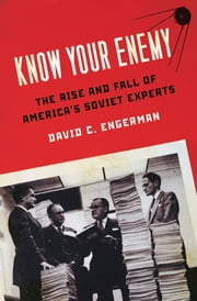 Know Your Enemy - The Rise and Fall of America's Soviet Experts ebook by David C. Engerman