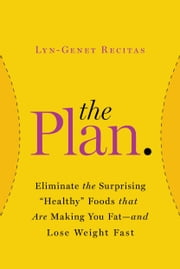 "The Plan - Eliminate the Surprising ""Healthy"" Foods That Are Making You Fat--and Lose Weight Fast ebook by Lyn-Genet Recitas"