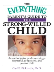 The Everything Parent's Guide To The Strong-Willed Child - An Authoritative Guide to Raising a Respectful, Cooperative, And Positive Child ebook by Carl E Pickhardt