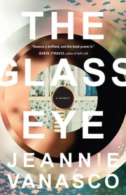 The Glass Eye: A memoir ebook by Jeannie Vanasco