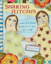 Sharing Stitches - Exchanging Fabric and Inspiration to Sew One-of-a-Kind Projects ebook by Chrissie Grace