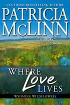 Where Love Lives (Wyoming Wildflowers series) ebook by Patricia McLinn