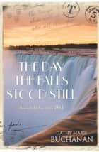 The Day the Falls Stood Still ebook by Cathy Marie Buchanan