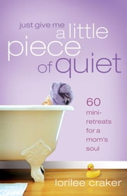 Just Give Me a Little Piece of Quiet - Daily Getaways for a Mom's Soul ebook by Lorilee Craker