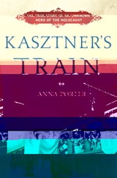 Kasztner's Train - The True Story of an Unknown Hero of the Holocaust ebook by Anna Porter