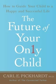 The Future of Your Only Child - How to Guide Your Child to a Happy and Successful Life ebook by Carl E. Pickhardt