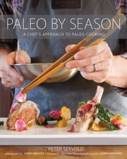 Paleo by Season - A Chef's Approach to Paleo Cooking ebook by Peter Servold,Diane Sanfilippo,Sarah Servold