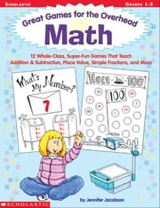 Great Games for the Overhead: Math: 12 Whole-Class, Super-Fun Games That Teach Addition & Subtraction, Place Value, Simple Fractions, and More ebook by Jacobson, Jennifer