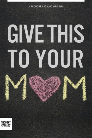 Give This To Your Mom ebook by Thought Catalog