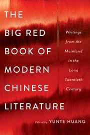 The Big Red Book of Modern Chinese Literature: Writings from the Mainland in the Long Twentieth Century ebook by Yunte Huang