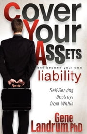 Cover Your Assets and Become Your Own Liability - Self-Serving Destroys from Within ebook by Gene Landrum