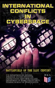 International Conflicts in Cyberspace - Battlefield of the 21st Century - Cyber Attacks at State Level, Legislation of Cyber Conflicts, Opposite Views by Different Countries on Cyber Security Control & Report on the Latest Case of Russian Hacking of Government Sectors ebook by U.S. Department of Defense, Strategic Studies Institute, United States Army War College,...