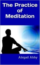 The Practice of Meditation ebook by Abigail Abby