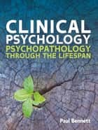 Clinical Psychology: Psychopathology Through The Lifespan ebook by Paul Bennett