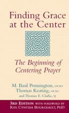 Finding Grace at the Center, 3rd Edition: The Beginning of Centering Prayer ebook by M. Basil Pennington ocso, Thomas Keating ocso, Thomas E. Clarke SJ