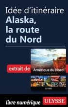 Idée d'itinéraire - Alaska, la route du Nord ebook by Collectif