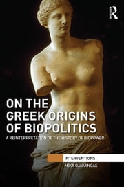 On the Greek Origins of Biopolitics - A Reinterpretation of the History of Biopower ebook by Mika Ojakangas