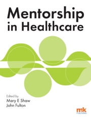 Mentorship in Healthcare ebook by Mary E Shaw,Dr John Fulton