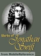 Works Of Jonathan Swift: (200+ Works). Incl. Gulliver's Travels, A Modest Proposal, A Tale Of A Tub, The Battle Of The Books, The Drapier's Letters, Three Sermons & More (Mobi Collected Works) eBook by Jonathan Swift