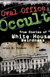 Oval Office Occult - True Stories of White House Weirdness ebook by Brian M. Thomsen
