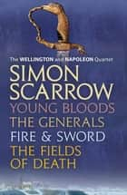 The Wellington and Napoleon Quartet: Young Bloods, The Generals, Fire and Sword, Fields of Death eBook by Simon Scarrow