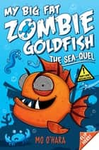 My Big Fat Zombie Goldfish: The Sea-Quel: Book 2 ebook by Mo O'Hara