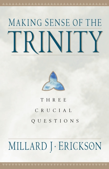 Making Sense of the Trinity (Three Crucial Questions) - Three Crucial Questions 電子書 by Millard J. Erickson