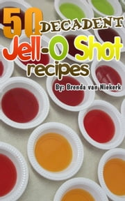 50 Decadent Jell-O Shot Recipes ebook by Brenda Van Niekerk