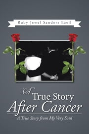 A True Story After Cancer - A True Story from My Very Soul ebook by Ruby Jewel Sanders Ezell