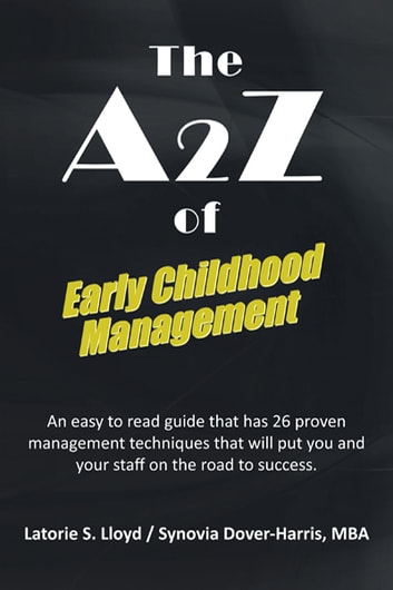 The A2z of Early Childhood Management - An Easy to Read Guide That Has 26 Proven Management Techniques That Will Put You and Your Staff on the Road to Success. ebook by Synovia Dover-Harris,Latorie S. Lloyd
