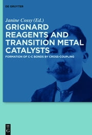 Grignard Reagents and Transition Metal Catalysts - Formation of C-C Bonds by Cross-Coupling ebook by Janine Cossy,Gerard Cahiez,Catherine S.J. Cazin,Fabienne Fache,Bruno Figadere,Corinne Gosmini,Julien Legros,Alban Moyeux,David J. Nelson,Steve P. Nolan,Armelle Ouali,Beatrice Pelotier,Olivier Piva,Alice Rerat,Marc Taillefer