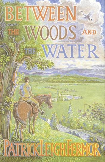 Between the Woods and the Water - On Foot to Constantinople from the Hook of Holland: The Middle Danube to the Iron Gates ebook by Patrick Leigh Fermor